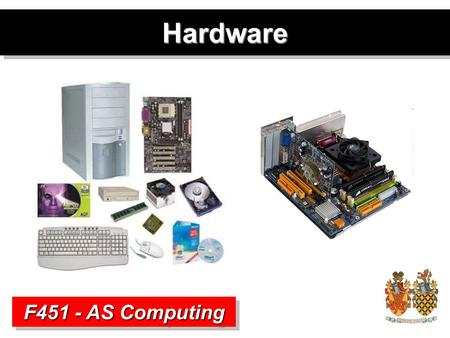 HardwareHardware F451 - AS Computing. Hardware and Software Definition Hardware –The physical components that make up a computer system. Includes all.