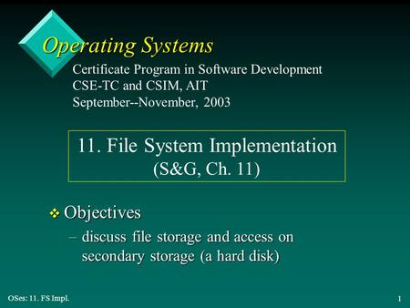 OSes: 11. FS Impl. 1 Operating Systems v Objectives –discuss file storage and access on secondary storage (a hard disk) Certificate Program in Software.