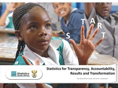 The South Africa I know, the home I understand Statistics for Transparency, Accountability, Results and Transformation T S T A R.