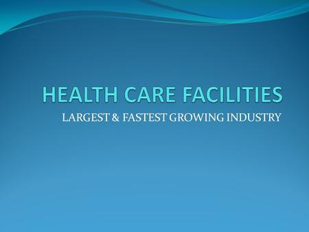 LARGEST & FASTEST GROWING INDUSTRY. HOSPITALS Acute care facility Focus on critical needs of patient Average length of stay 4.8 days Classified by type.