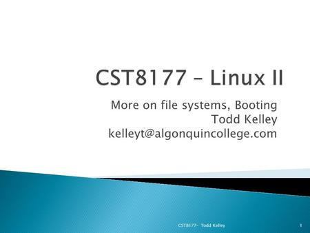 More on file systems, Booting Todd Kelley CST8177– Todd Kelley1.