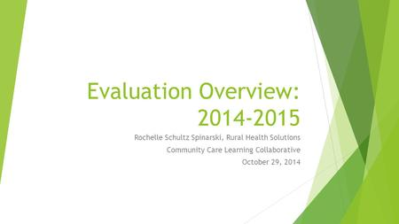 Evaluation Overview: 2014-2015 Rochelle Schultz Spinarski, Rural Health Solutions Community Care Learning Collaborative October 29, 2014.