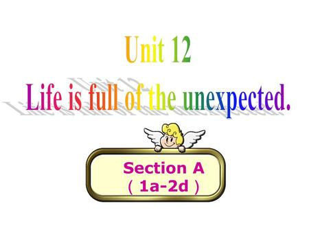 Section A ( 1a-2d ). Brainstorm unexpected events be late for school miss the bus lose the key left the schoolbag at home receive the birthday present.