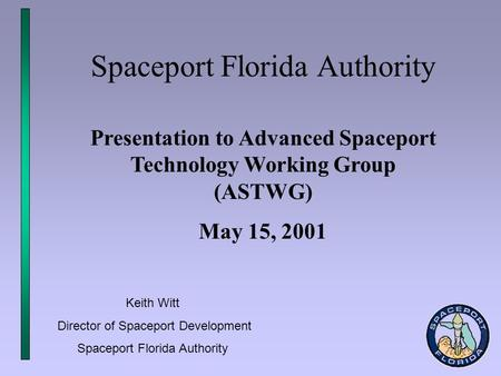Spaceport Florida Authority Presentation to Advanced Spaceport Technology Working Group (ASTWG) May 15, 2001 Keith Witt Director of Spaceport Development.
