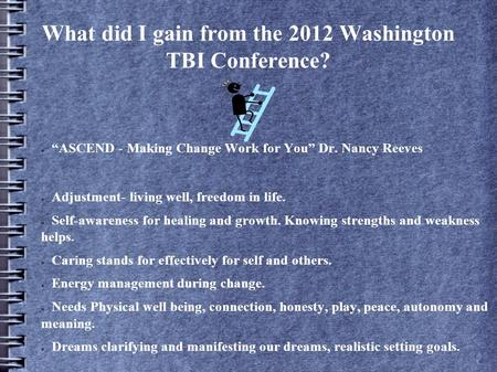 "What did I gain from the 2012 Washington TBI Conference? ● ""ASCEND - Making Change Work for You"" Dr. Nancy Reeves ● Adjustment- living well, freedom in."