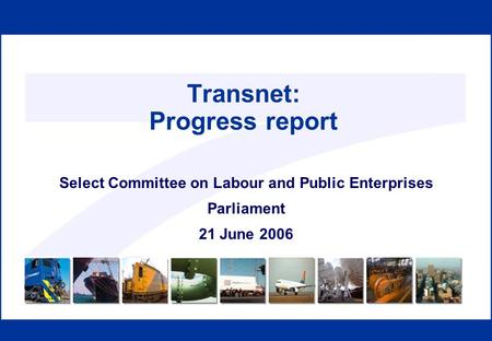 Transnet: Progress report Select Committee on Labour and Public Enterprises Parliament 21 June 2006.