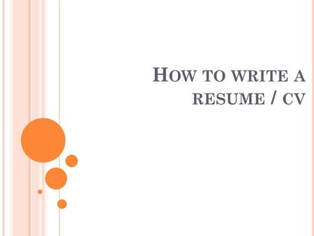 H OW TO WRITE A RESUME / CV. WHAT IS A RESUME? A resume is a one page summary of your skills, education, and experience. The resume acts much like an.