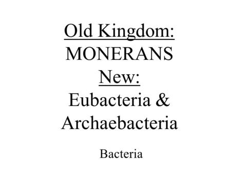 Old Kingdom: MONERANS New: Eubacteria & Archaebacteria Bacteria.