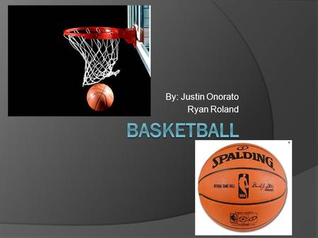 By: Justin Onorato Ryan Roland. Basketball OFFENSE: score a basket, when your team has the ball DEFFENSE: prevent opposing team from scoring (ZONE/MAN.