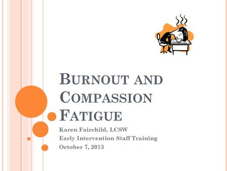 B URNOUT AND C OMPASSION F ATIGUE Karen Fairchild, LCSW Early Intervention Staff Training October 7, 2013.