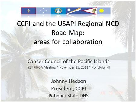 CCPI and the USAPI Regional NCD Road Map: areas for collaboration Cancer Council of the Pacific Islands 51 st PIHOA Meeting * November 15, 2011 * Honolulu,