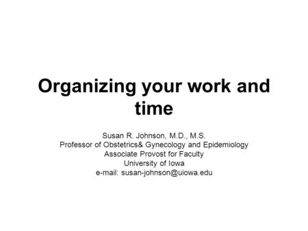 Organizing your work and time Susan R. Johnson, M.D., M.S. Professor of Obstetrics& Gynecology and Epidemiology Associate Provost for Faculty University.