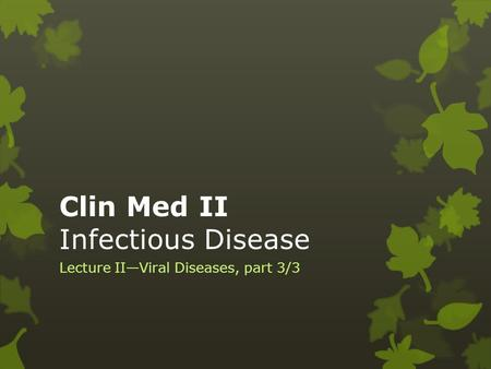 Clin Med II Infectious Disease Lecture II—Viral Diseases, part 3/3.