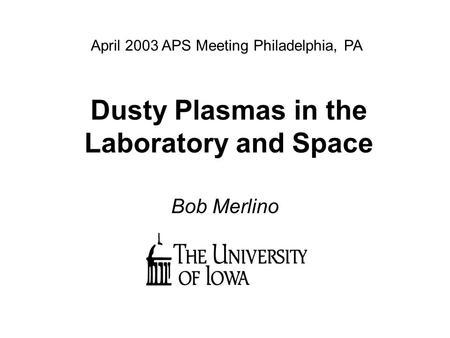 Dusty Plasmas in the Laboratory and Space Bob Merlino April 2003 APS Meeting Philadelphia, PA.
