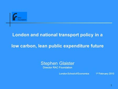 1 London and national transport policy in a low carbon, lean public expenditure future Stephen Glaister Director RAC Foundation London School of Economics.