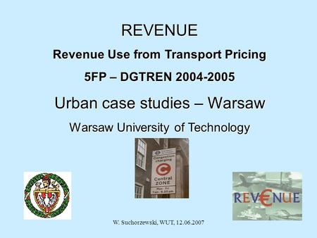 W. Suchorzewski, WUT, 12.06.2007 29 th November 2005 REVENUE Revenue Use from Transport Pricing 5FP – DGTREN 2004-2005 Urban case studies – Warsaw Warsaw.