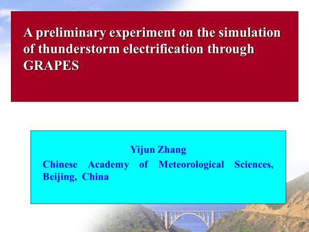A preliminary experiment on the simulation of thunderstorm electrification through GRAPES Yijun Zhang Chinese Academy of Meteorological Sciences, Beijing,