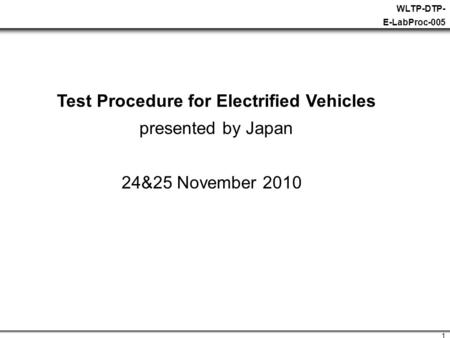 1 WLTP-DTP- E-LabProc-005 Test Procedure for Electrified Vehicles presented by Japan 24&25 November 2010.