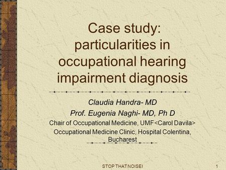 STOP THAT NOISE!1 Case study: particularities in occupational hearing impairment diagnosis Claudia Handra- MD Prof. Eugenia Naghi- MD, Ph D Chair of Occupational.