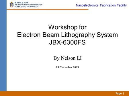 Page 1 Workshop for Electron Beam Lithography System JBX-6300FS By Nelson LI 13 November 2009 Nanoelectronics Fabrication Facility.