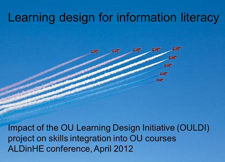 Learning design for information literacy Impact of the OU Learning Design Initiative (OULDI) project on skills integration into OU courses ALDinHE conference,
