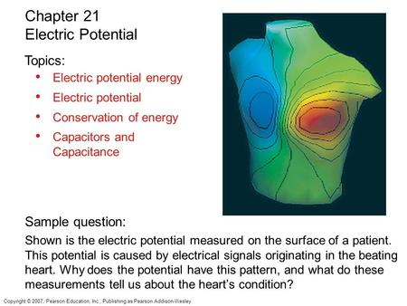Copyright © 2007, Pearson Education, Inc., Publishing as Pearson Addison-Wesley. Electric potential energy Electric potential Conservation of energy Capacitors.