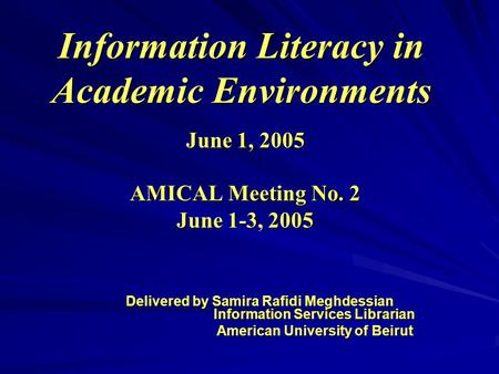 Information Literacy in Academic Environments June 1, 2005 AMICAL Meeting No. 2 June 1-3, 2005 Delivered by Samira Rafidi Meghdessian Information Services.