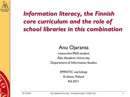 24.10.2015Åbo Akademi University - Domkyrkotorget 3 - 20500 Åbo1 Information literacy, the Finnish core curriculum and the role of school libraries in.