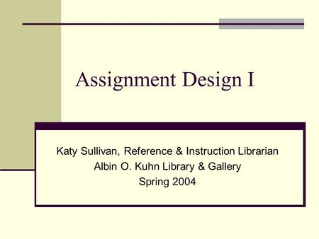 Assignment Design I Katy Sullivan, Reference & Instruction Librarian Albin O. Kuhn Library & Gallery Spring 2004.
