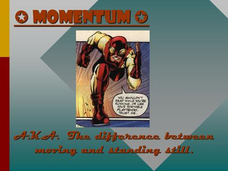  Momentum  A.K.A. The difference between moving and standing still.