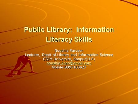 Public Library: Information Literacy Skills Noushia Parveen Lecturer, Deptt of Library and Information Science CSJM University, Kanpur(U.P)