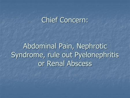 Chief Concern: Abdominal Pain, Nephrotic Syndrome, rule out Pyelonephritis or Renal Abscess.