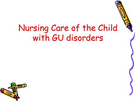Nursing Care of the Child with GU disorders. Renal System Assessment Physical assessment –Palpation, percussion Health history –Previous UTIs, calculi,