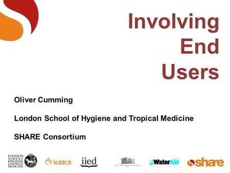 Involving End Users Oliver Cumming London School of Hygiene and Tropical Medicine SHARE Consortium.