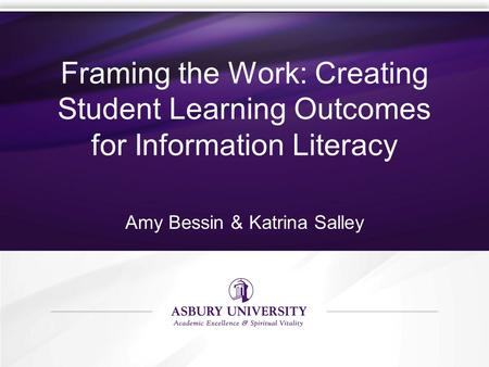 Framing the Work: Creating Student Learning Outcomes for Information Literacy Amy Bessin & Katrina Salley.