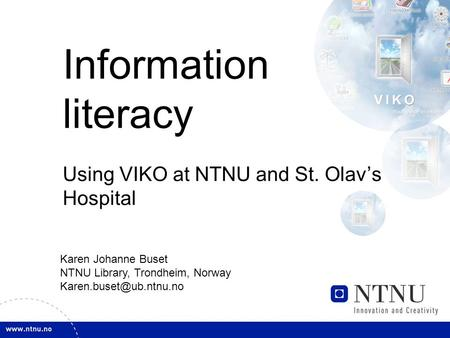 Information literacy Using VIKO at NTNU and St. Olav's Hospital Karen Johanne Buset NTNU Library, Trondheim, Norway