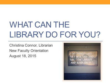 WHAT CAN THE LIBRARY DO FOR YOU? Christina Connor, Librarian New Faculty Orientation August 18, 2015.