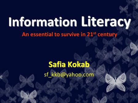 Information Literacy Information Literacy An essential to survive in 21 st century Safia Kokab