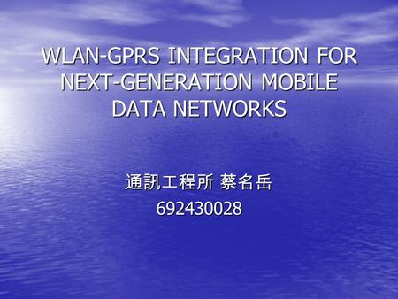 WLAN-GPRS INTEGRATION FOR NEXT-GENERATION MOBILE DATA NETWORKS 通訊工程所 蔡名岳 692430028.