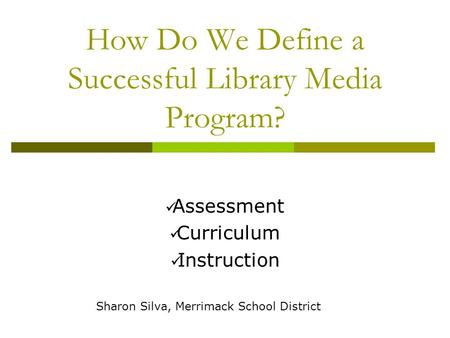How Do We Define a Successful Library Media Program? Assessment Curriculum Instruction Sharon Silva, Merrimack School District.