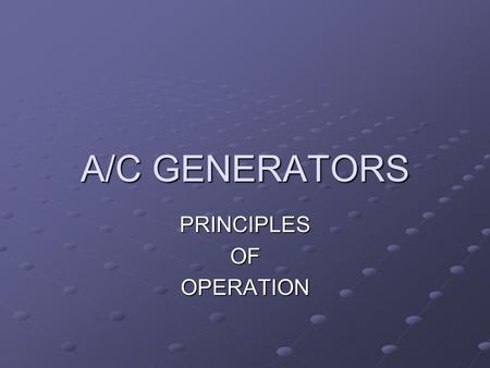 A/C GENERATORS PRINCIPLESOFOPERATION. OPERATION The generator converts mechanical energy into electrical energy. Mechanical energy is given by means of.