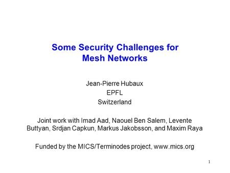 1 Some Security Challenges for Mesh Networks Jean-Pierre Hubaux EPFL Switzerland Joint work with Imad Aad, Naouel Ben Salem, Levente Buttyan, Srdjan Capkun,