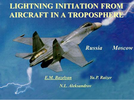 LIGHTNING INITIATION FROM AIRCRAFT IN A TROPOSPHERE N.L. Aleksandrov E.M. Bazelyan Yu.P. Raizer Russia Moscow.