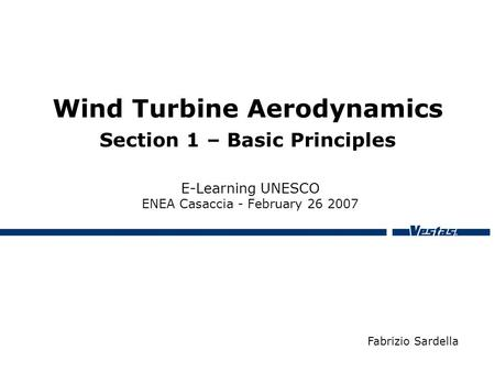 Wind Turbine Aerodynamics Section 1 – Basic Principles E-Learning UNESCO ENEA Casaccia - February 26 2007 Fabrizio Sardella.