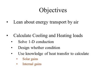 Objectives Lean about energy transport by air Calculate Cooling and Heating loads Solve 1-D conduction Design whether condition Use knowledge of heat transfer.