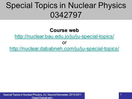 Special Topics in Nuclear Physics, JU, Second Semester, 2010-2011 (Saed Dababneh). 1 Course web  or