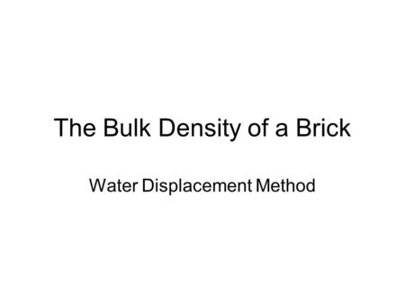 The Bulk Density of a Brick Water Displacement Method.