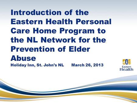 Introduction of the Eastern Health Personal Care Home Program to the NL Network for the Prevention of Elder Abuse Holiday Inn, St. John's NL March 26,