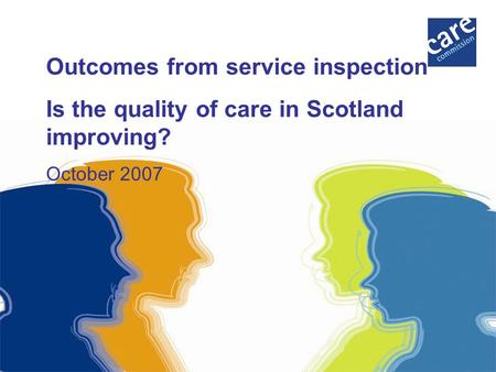 Outcomes from service inspection Is the quality of care in Scotland improving? October 2007.