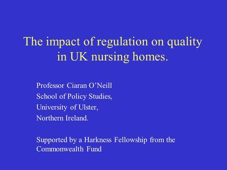 The impact of regulation on quality in UK nursing homes. Professor Ciaran O'Neill School of Policy Studies, University of Ulster, Northern Ireland. Supported.